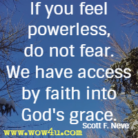 If you feel powerless, do not fear. We have access by faith into God's grace. Scott F. Neve