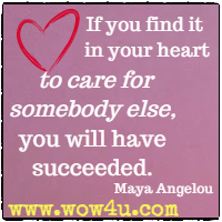 If you find it in your heart to care for somebody else, you will have succeeded. Maya Angelou