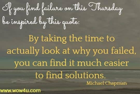 If you find failure on this Thursday be inspired by this quote:  By taking the time to actually look at why you failed,  you can find it much easier to find solutions. Michael Chapman
