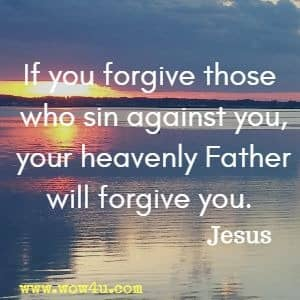 If you forgive those who sin against you, your heavenly Father will forgive you. Jesus