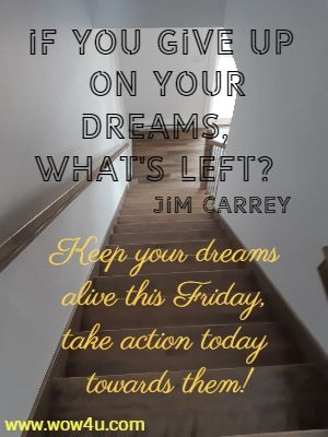 If you give up on your dreams, what's left? Jim Carrey  Keep your dreams alive this Friday, take action today towards them!