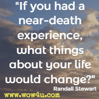 If you had a near-death experience, what things about your life would change? Randall Stewart