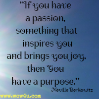 If you have a passion, something that inspires you and brings you joy,  then You have a purpose. Neville Berkowitz