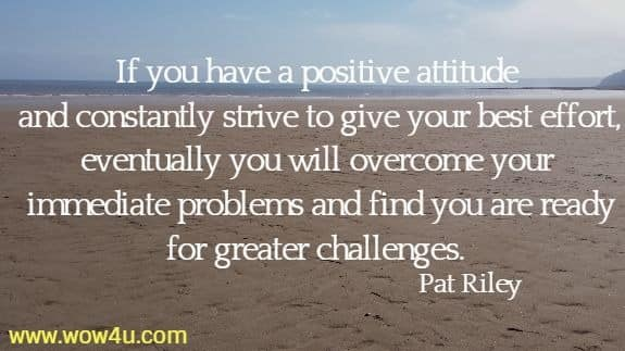If you have a positive attitude and constantly strive to give your best effort, eventually you will overcome your immediate problems and find you are ready for greater challenges.    Pat Riley