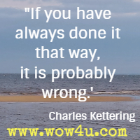 If you have always done it that way, it is probably wrong. Charles Kettering