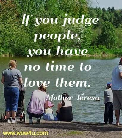 If you judge people, you have no time to love them.   Mother Teresa