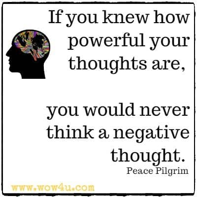 If you knew how powerful your thoughts are, you would never think a negative thought. Peace Pilgrim