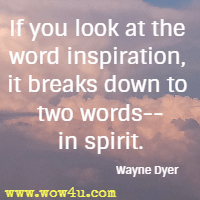 If you look at the word inspiration, it breaks down to two words-- in spirit. Wayne Dyer