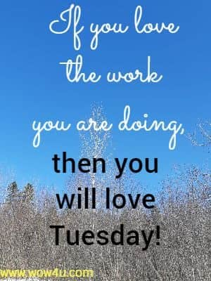 If you love the work you are doing, then you will love Tuesday!