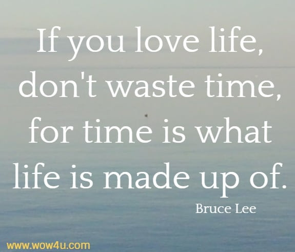 If you love life, don't waste time, for time is what life is made up of.   Bruce Lee