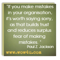 If you make mistakes in your organisation, it's worth saying sorry, as that builds trust and reduces surplus fear of making mistakes. Paul Z. Jackson