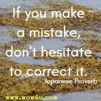 If you make a mistake, don't hesitate to correct it. Japanese Proverb