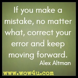If you make a mistake, no matter what, correct your error and keep moving forward. Alex Altman