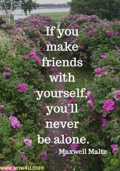 If you make friends with yourself, you'll never be alone. Maxwell Maltz