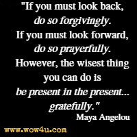 If you must look back, do so forgivingly. If you must look forward, do so prayerfully. However, the wisest thing you can do is be present in the present... gratefully. Maya Angelou