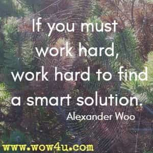 If you must work hard, work hard to find a smart solution. Alexander Woo