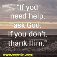 If you need help, ask God. If you don't, thank Him.