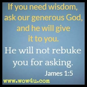 If you need wisdom, ask our generous God, and he will give it to you. He will not rebuke you for asking. James 1:5