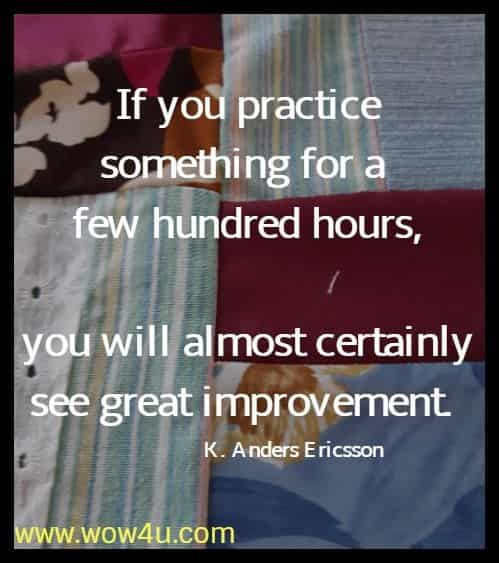 If you practice something for a few hundred hours,  you will almost certainly see great improvement. K. Anders Ericsson