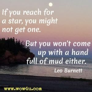 If you reach for a star, you might not get one. But you won't come up with a hand full of mud either. Leo Burnett