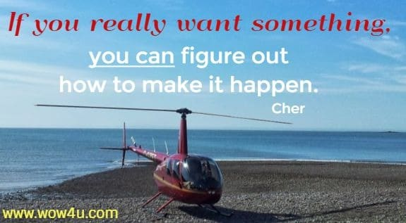 If you really want something, you can figure out how to make it happen.   Cher