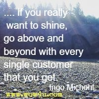.... if you really want to shine, go above and beyond with every single customer that you get. Ingo Michehl