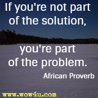 If you're not part of the solution, you're part of the problem. African Proverb