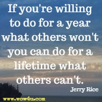 If you're willing to do for a year what others won't you can  do for a lifetime what others can't. Jerry Rice