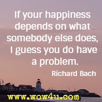 If your happiness depends on what somebody else does, I guess you do have a problem. Richard Bach