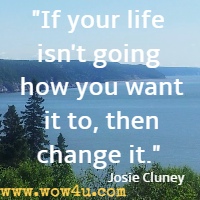 If your life isn't going how you want it to, then change it. Josie Cluney