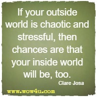 If your outside world is chaotic and stressful, then chances are that your inside world will be, too. Clare Josa