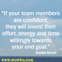 If your team members are confident, they will invest their effort, energy and time willingly towards your end goal. Daniel Brush