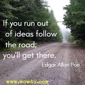 If you run out of ideas follow the road; you'll get there. Edgar Allan Poe
