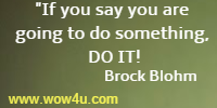 If you say you are going to do something, DO IT! Brock Blohm