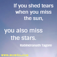 If you shed tears when you miss the sun, you also miss the stars. Rabindranath Tagore