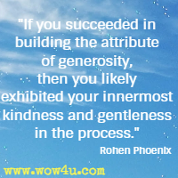 If you succeeded in building the attribute of generosity, then you likely exhibited your innermost kindness and gentleness in the process. Rohen Phoenix