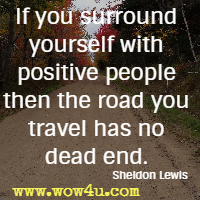 If you surround yourself with positive people then the road you travel has no dead end. Sheldon Lewis