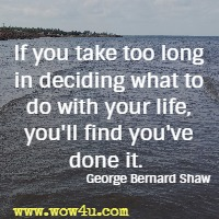 If you take too long in deciding what to do with your life, you'll find you've done it.  George Bernard Shaw