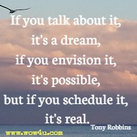 If you talk about it, it's a dream, if you envision it, it's possible, but if you schedule it, it's real. Tony Robbins