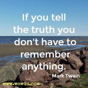 If you tell the truth you don't have to remember anything.  Mark Twain