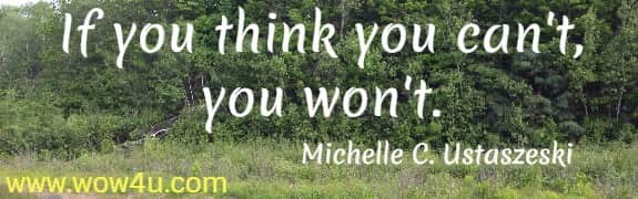If you think you can't, you won't.    Michelle C. Ustaszeski
