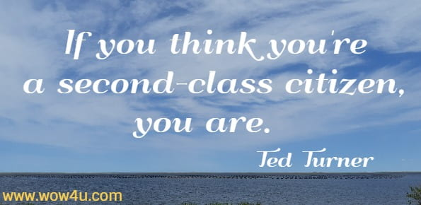 If you think you're a second-class citizen, you are.   Ted Turner