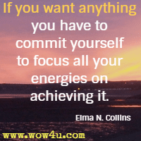 If you want anything you have to commit yourself to focus all your energies on achieving it. Elma N. Collins