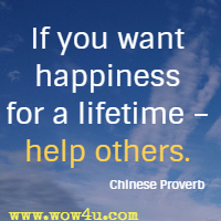 If you want happiness for a lifetime - help others. Chinese Proverb