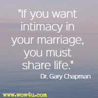If you want intimacy in your marriage, you must share life. Dr. Gary Chapman