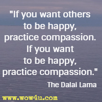 If you want others to be happy, practice compassion. If you want to be happy, practice compassion. The Dalai Lama
