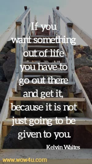 If you want something out of life you have to go out there and get it, because it is not just going to be given to you. Kelvin Waites