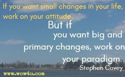 If  you want small changes in your life, work on your attitude.  But if you want big and primary changes, work on your paradigm.  Stephen Covey