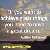 If you want to achieve great things, you need to have a great dream. Author Unknown