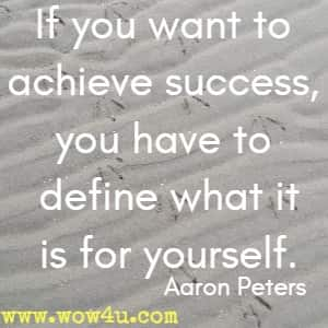 If you want to achieve success, you have to define what it is for yourself. Aaron Peters